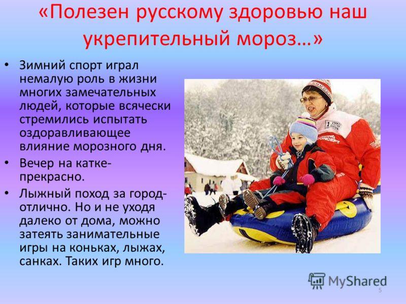 «Полезен русскому здоровью наш укрепительный мороз…» Зимний спорт играл немалую роль в жизни многих замечательных людей, которые всячески стремились испытать оздоравливающее влияние морозного дня. Вечер на катке- прекрасно. Лыжный поход за город- отл