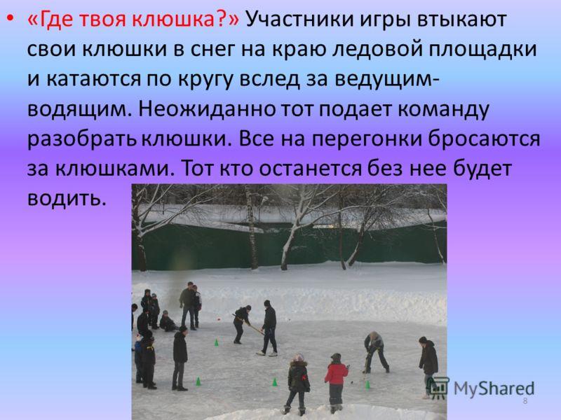 «Где твоя клюшка?» Участники игры втыкают свои клюшки в снег на краю ледовой площадки и катаются по кругу вслед за ведущим- водящим. Неожиданно тот подает команду разобрать клюшки. Все на перегонки бросаются за клюшками. Тот кто останется без нее буд
