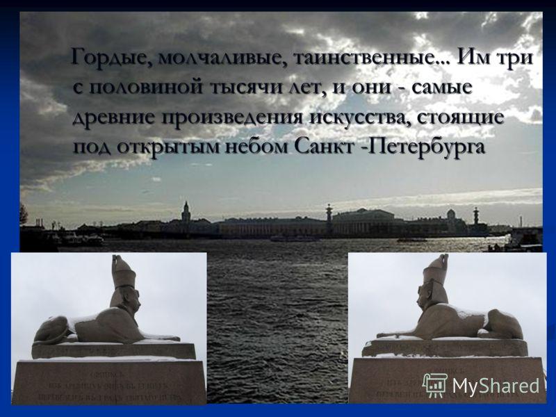 Гордые, молчаливые, таинственные... Им три с половиной тысячи лет, и они - самые древние произведения искусства, стоящие под открытым небом Санкт -Петербурга