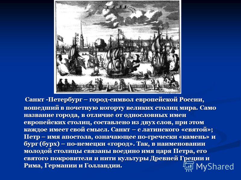 Санкт -Петербург – город-символ европейской России, вошедший в почетную когорту великих столиц мира. Само название города, в отличие от однословных имен европейских столиц, составлено из двух слов, при этом каждое имеет свой смысл. Санкт – с латинско