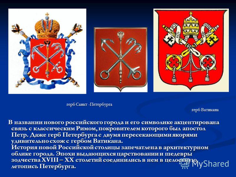 герб Санкт -Петербурга герб Санкт -Петербурга герб Ватикана герб Ватикана В названии нового российского города и его символике акцентирована связь с классическим Римом, покровителем которого был апостол Петр. Даже герб Петербурга с двумя пересекающим