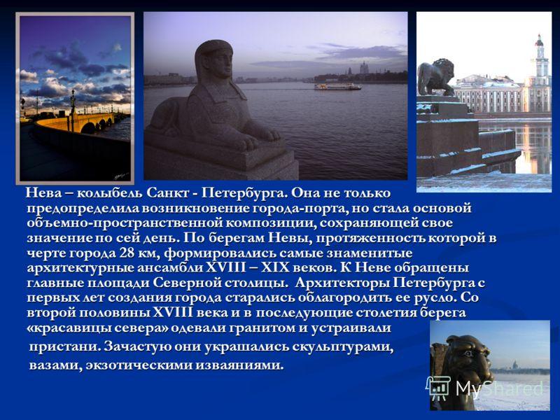 Нева – колыбель Санкт - Петербурга. Она не только предопределила возникновение города-порта, но стала основой объемно-пространственной композиции, сохраняющей свое значение по сей день. По берегам Невы, протяженность которой в черте города 28 км, фор