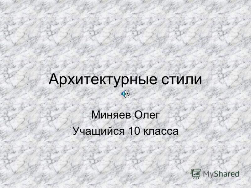 Архитектурные стили Миняев Олег Учащийся 10 класса