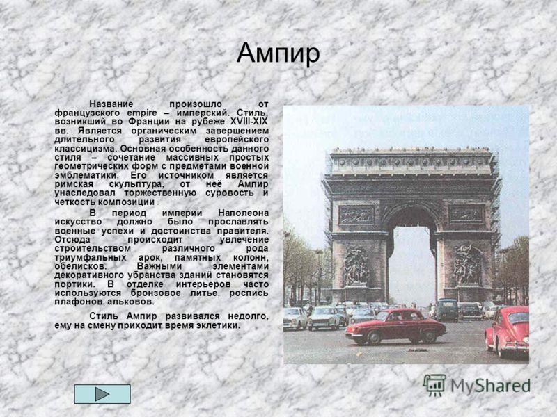 Ампир Название произошло от французского empire – имперский. Стиль, возникший во Франции на рубеже XVIII-XIX вв. Является органическим завершением длительного развития европейского классицизма. Основная особенность данного стиля – сочетание массивных