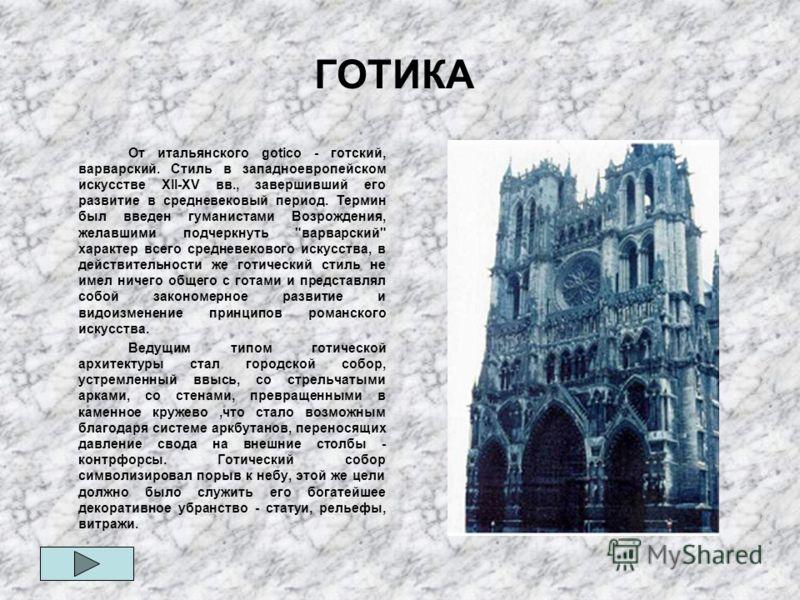 ГОТИКА От итальянского gotico - готский, варварский. Стиль в западноевропейском искусстве ХII-ХV вв., завершивший его развитие в средневековый период. Термин был введен гуманистами Возрождения, желавшими подчеркнуть