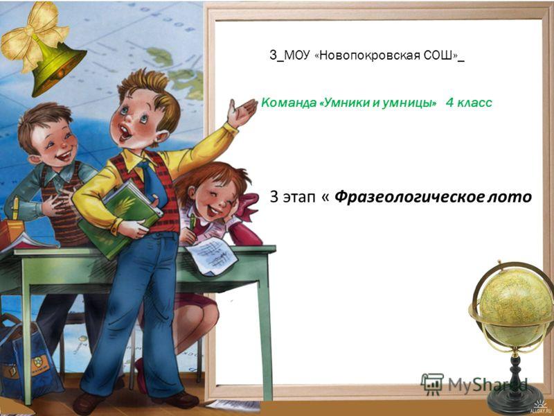 3 _ МОУ «Новопокровская СОШ» _ Команда «Умники и умницы» 4 класс 3 этап « Фразеологическое лото