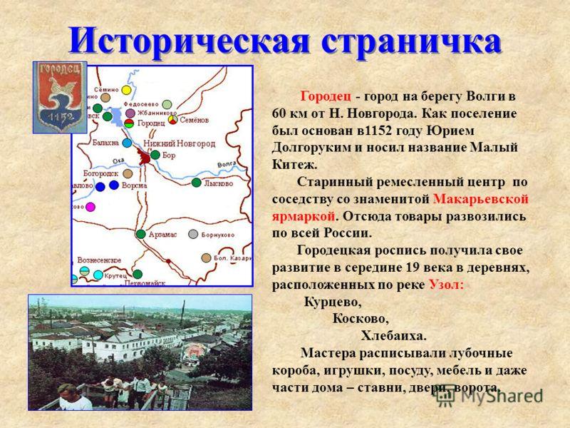 Историческая страничка Городец - город на берегу Волги в 60 км от Н. Новгорода. Как поселение был основан в1152 году Юрием Долгоруким и носил название Малый Китеж. Старинный ремесленный центр по соседству со знаменитой Макарьевской ярмаркой. Отсюда т