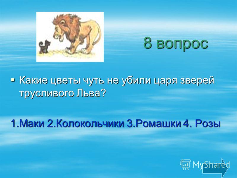 8 вопрос 8 вопрос Какие цветы чуть не убили царя зверей трусливого Льва? Какие цветы чуть не убили царя зверей трусливого Льва? 1.Маки 2.Колокольчики 3.Ромашки 4. Розы