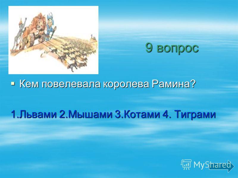 9 вопрос 9 вопрос Кем повелевала королева Рамина? Кем повелевала королева Рамина? 1.Львами 2.Мышами 3.Котами 4. Тиграми