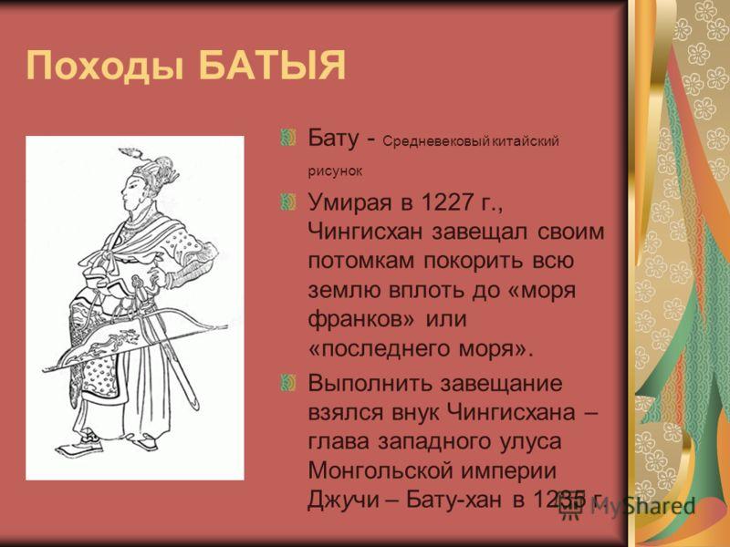 Походы БАТЫЯ Бату - Средневековый китайский рисунок Умирая в 1227 г., Чингисхан завещал своим потомкам покорить всю землю вплоть до «моря франков» или «последнего моря». Выполнить завещание взялся внук Чингисхана – глава западного улуса Монгольской и