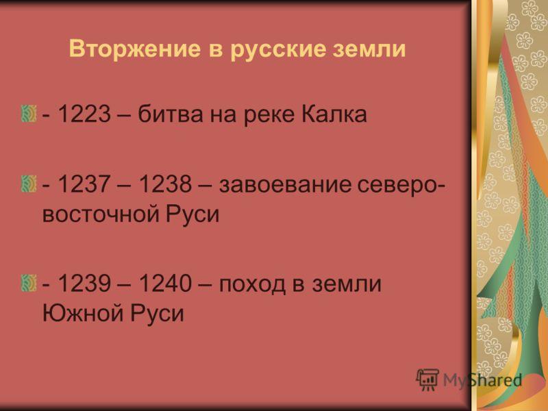 Вторжение в русские земли - 1223 – битва на реке Калка - 1237 – 1238 – завоевание северо- восточной Руси - 1239 – 1240 – поход в земли Южной Руси