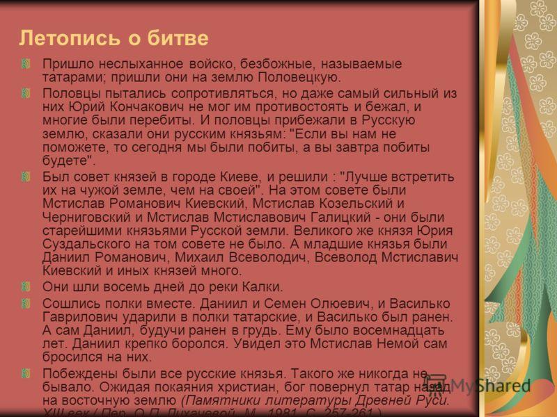 Летопись о битве Пришло неслыханное войско, безбожные, называемые татарами; пришли они на землю Половецкую. Половцы пытались сопротивляться, но даже самый сильный из них Юрий Кончакович не мог им противостоять и бежал, и многие были перебиты. И полов