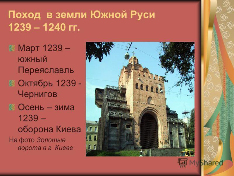 Поход в земли Южной Руси 1239 – 1240 гг. Март 1239 – южный Переяславль Октябрь 1239 - Чернигов Осень – зима 1239 – оборона Киева На фото Золотые ворота в г. Киеве