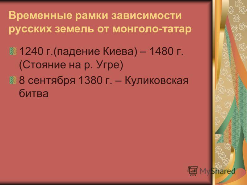 Временные рамки зависимости русских земель от монголо-татар 1240 г.(падение Киева) – 1480 г. (Стояние на р. Угре) 8 сентября 1380 г. – Куликовская битва