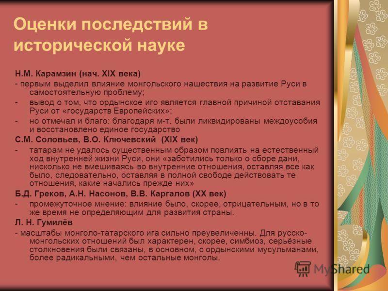 Оценки последствий в исторической науке Н.М. Карамзин (нач. XIX века) - первым выделил влияние монгольского нашествия на развитие Руси в самостоятельную проблему; -вывод о том, что ордынское иго является главной причиной отставания Руси от «государст