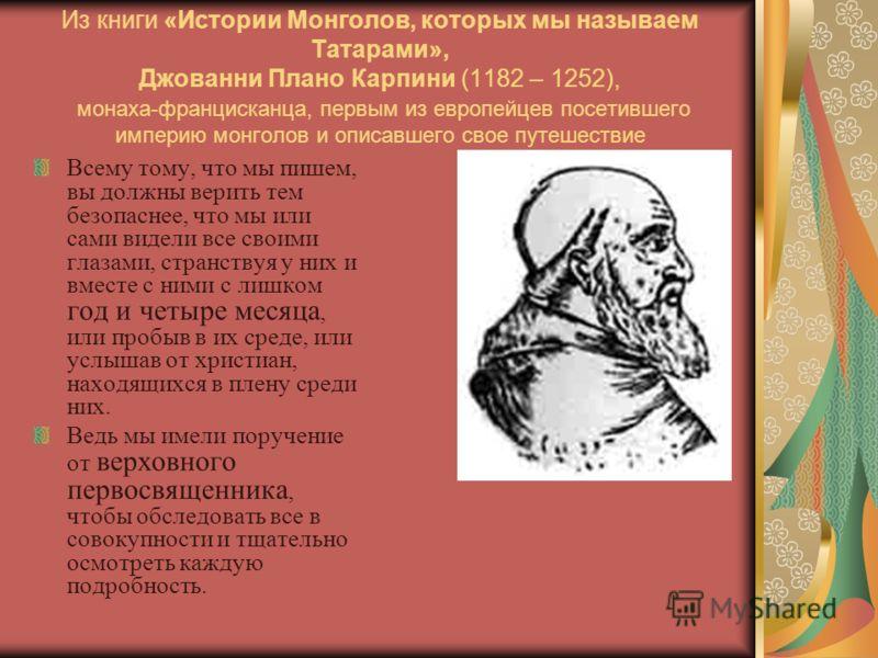 Из книги «Истории Монголов, которых мы называем Татарами», Джованни Плано Карпини (1182 – 1252), монаха-францисканца, первым из европейцев посетившего империю монголов и описавшего свое путешествие Всему тому, что мы пишем, вы должны верить тем безоп