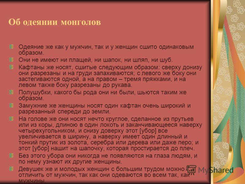 Об одеянии монголов Одеяние же как у мужчин, так и у женщин сшито одинаковым образом. Они не имеют ни плащей, ни шапок, ни шляп, ни шуб. Кафтаны же носят, сшитые следующим образом: сверху донизу они разрезаны и на груди запахиваются; с левого же боку