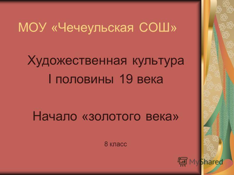 МОУ «Чечеульская СОШ» Художественная культура I половины 19 века Начало «золотого века» 8 класс