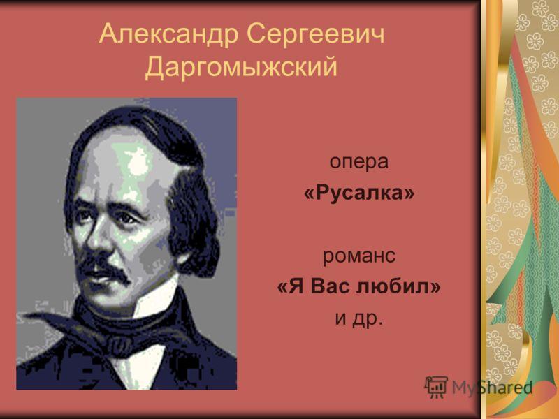 Александр Сергеевич Даргомыжский опера «Русалка» романс «Я Вас любил» и др.