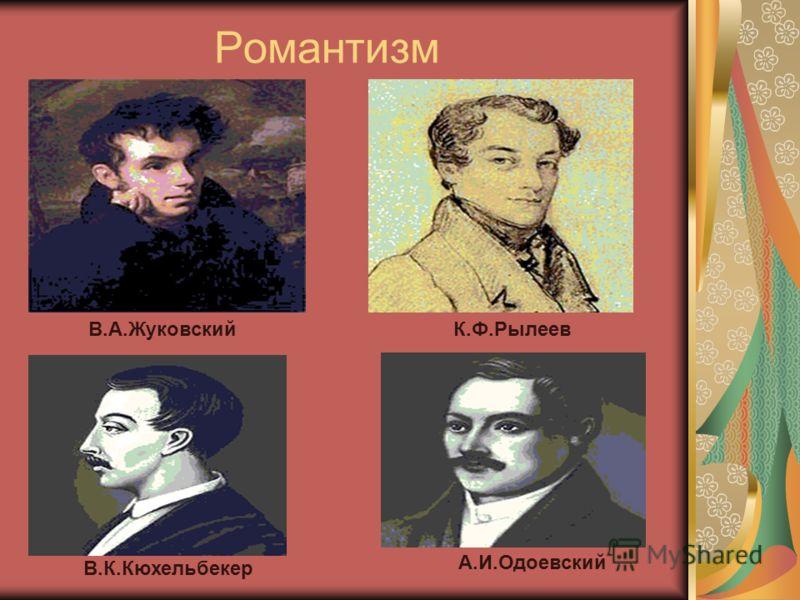 Романтизм В.А.ЖуковскийК.Ф.Рылеев В.К.Кюхельбекер А.И.Одоевский