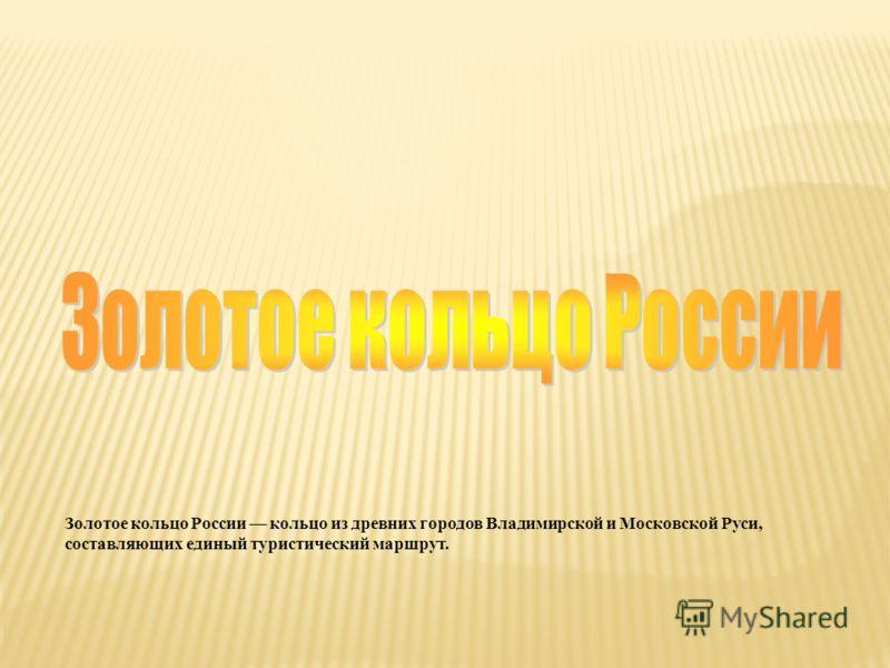Золотое кольцо России кольцо из древних городов Владимирской и Московской Руси, составляющих единый туристический маршрут.