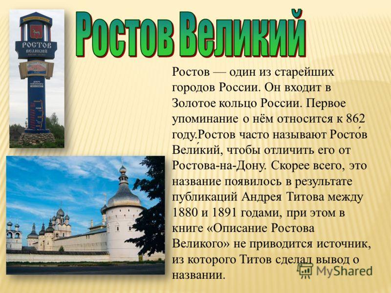 Ростов один из старейших городов России. Он входит в Золотое кольцо России. Первое упоминание о нём относится к 862 году.Ростов часто называют Росто́в Вели́кий, чтобы отличить его от Ростова-на-Дону. Скорее всего, это название появилось в результате