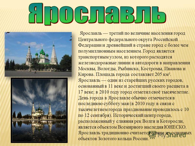 Ярославль третий по величине населения город Центрального федерального округа Российской Федерации и древнейший в стране город с более чем полумиллионным населением. Город является транспортным узлом, из которого расходятся железнодорожные линии и ав