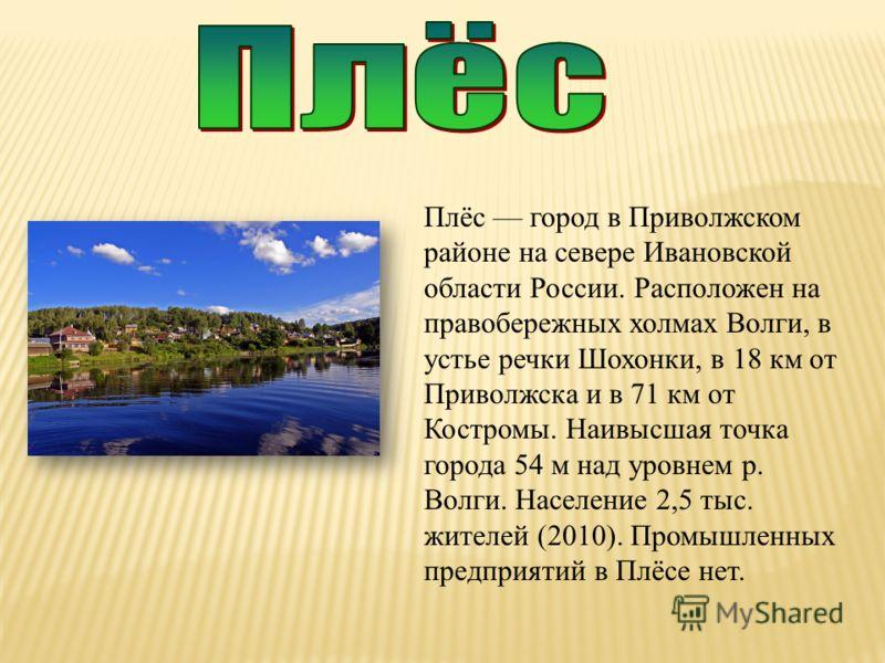 Плёс город в Приволжском районе на севере Ивановской области России. Расположен на правобережных холмах Волги, в устье речки Шохонки, в 18 км от Приволжска и в 71 км от Костромы. Наивысшая точка города 54 м над уровнем р. Волги. Население 2,5 тыс. жи