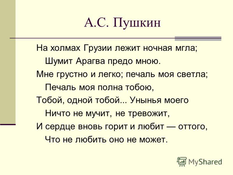 А.С. Пушкин На холмах Грузии лежит ночная мгла; Шумит Арагва предо мною. Мне грустно и легко; печаль моя светла; Печаль моя полна тобою, Тобой, одной тобой... Унынья моего Ничто не мучит, не тревожит, И сердце вновь горит и любит оттого, Что не любит