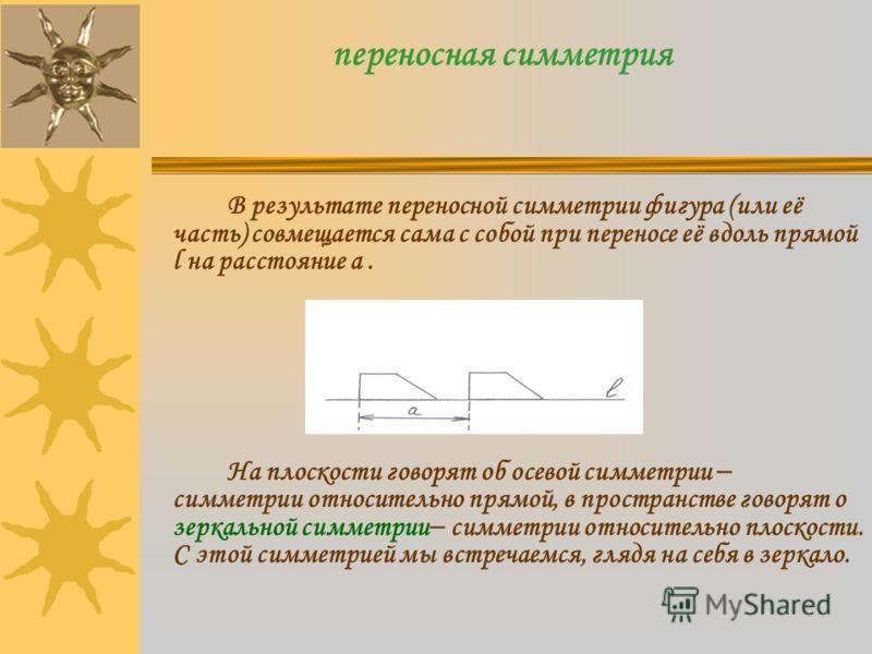 переносная симметрия В результате переносной симметрии фигура (или её часть) совмещается сама с собой при переносе её вдоль прямой l на расстояние a. На плоскости говорят об осевой симметрии симметрии относительно прямой, в пространстве говорят о зер