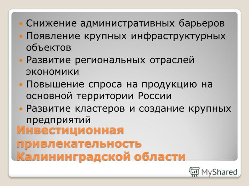 Инвестиционная привлекательность Калининградской области Снижение административных барьеров Появление крупных инфраструктурных объектов Развитие региональных отраслей экономики Повышение спроса на продукцию на основной территории России Развитие клас