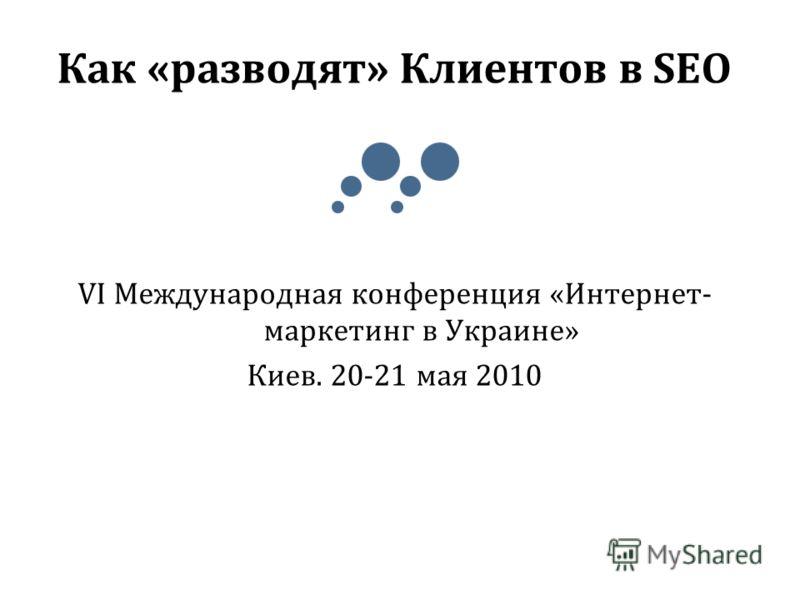 Как «разводят» Клиентов в SEO VI Международная конференция «Интернет- маркетинг в Украине» Киев. 20-21 мая 2010