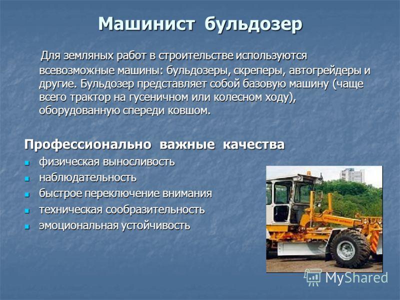 Машинист бульдозер Для земляных работ в строительстве используются всевозможные машины: бульдозеры, скреперы, автогрейдеры и другие. Бульдозер представляет собой базовую машину (чаще всего трактор на гусеничном или колесном ходу), оборудованную спере