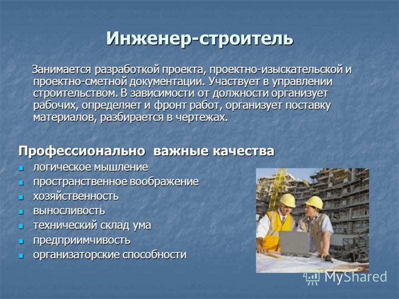 Инженер-строитель Занимается разработкой проекта, проектно-изыскательской и проектно-сметной документации. Участвует в управлении строительством. В зависимости от должности организует рабочих, определяет и фронт работ, организует поставку материалов,