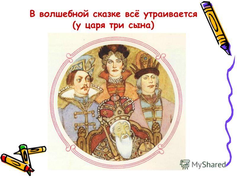 В волшебной сказке всё утраивается (у царя три сына)