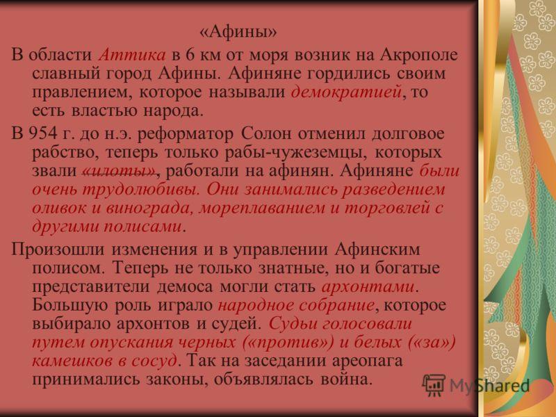 «Афины» В области Аттика в 6 км от моря возник на Акрополе славный город Афины. Афиняне гордились своим правлением, которое называли демократией, то есть властью народа. В 954 г. до н.э. реформатор Солон отменил долговое рабство, теперь только рабы-ч