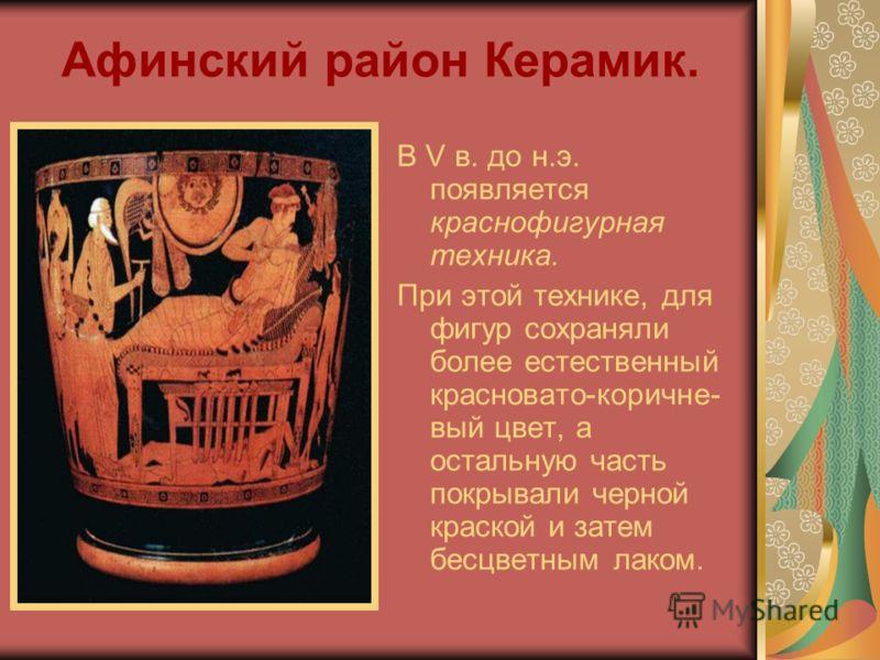 Афинский район Керамик. В V в. до н.э. появляется краснофигурная техника. При этой технике, для фигур сохраняли более естественный красновато-коричне- вый цвет, а остальную часть покрывали черной краской и затем бесцветным лаком.