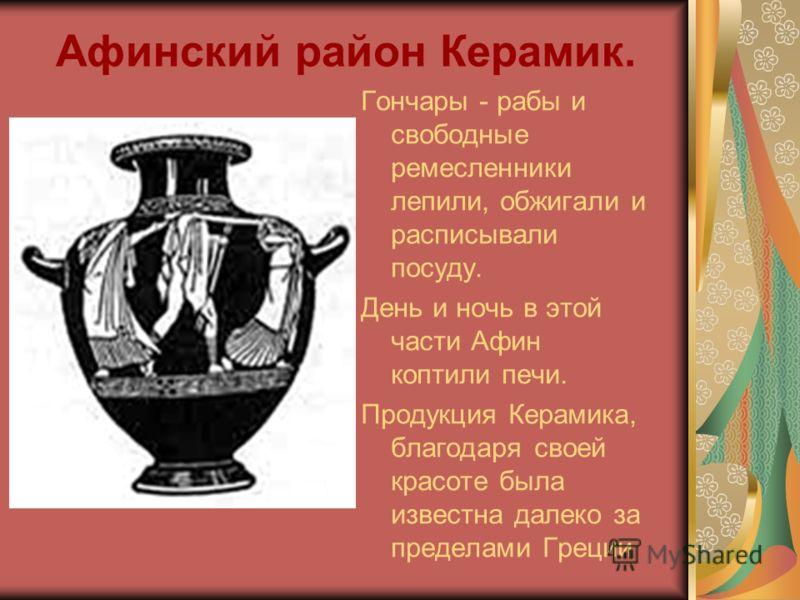 Афинский район Керамик. Гончары - рабы и свободные ремесленники лепили, обжигали и расписывали посуду. День и ночь в этой части Афин коптили печи. Продукция Керамика, благодаря своей красоте была известна далеко за пределами Греции