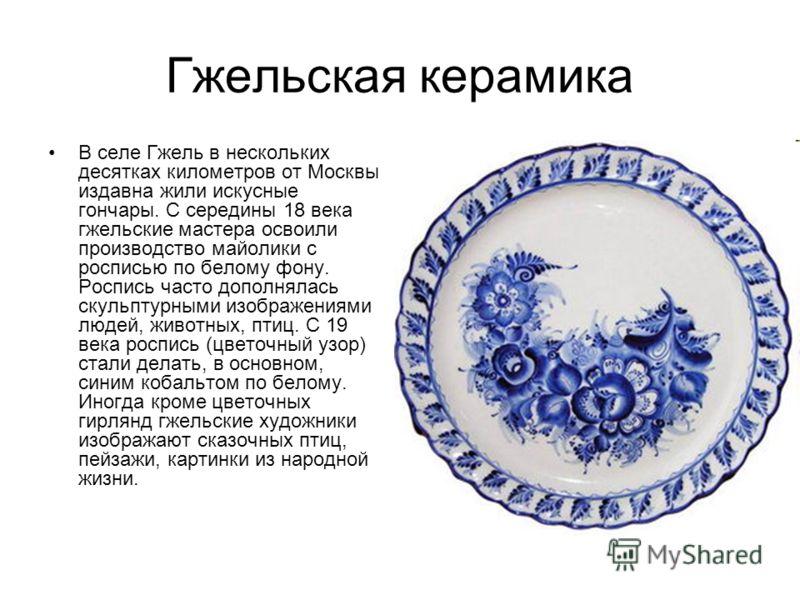 Гжельская керамика В селе Гжель в нескольких десятках километров от Москвы издавна жили искусные гончары. С середины 18 века гжельские мастера освоили производство майолики с росписью по белому фону. Роспись часто дополнялась скульптурными изображени