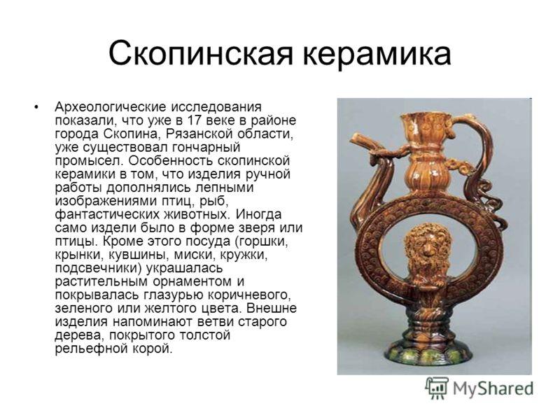 Скопинская керамика Археологические исследования показали, что уже в 17 веке в районе города Скопина, Рязанской области, уже существовал гончарный промысел. Особенность скопинской керамики в том, что изделия ручной работы дополнялись лепными изображе