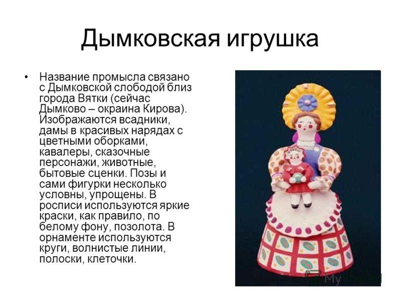 Дымковская игрушка Название промысла связано с Дымковской слободой близ города Вятки (сейчас Дымково – окраина Кирова). Изображаются всадники, дамы в красивых нарядах с цветными оборками, кавалеры, сказочные персонажи, животные, бытовые сценки. Позы