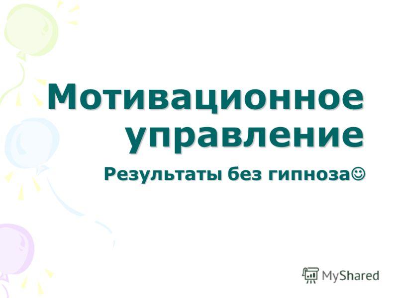 Мотивационное управление Результаты без гипноза Результаты без гипноза