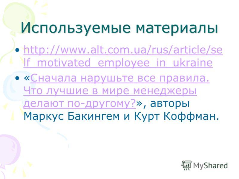 Используемые материалы http://www.alt.com.ua/rus/article/se lf_motivated_employee_in_ukrainehttp://www.alt.com.ua/rus/article/se lf_motivated_employee_in_ukraine «Сначала нарушьте все правила. Что лучшие в мире менеджеры делают по-другому?», авторы М