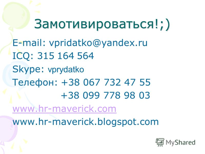 Замотивироваться!;) E-mail: vpridatko@yandex.ru ICQ: 315 164 564 Skype: vprydatko Телефон: +38 067 732 47 55 +38 099 778 98 03 www.hr-maverick.com www.hr-maverick.blogspot.com