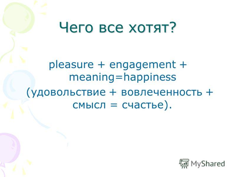 Чего все хотят? pleasure + engagement + meaning=happiness (удовольствие + вовлеченность + смысл = счастье).