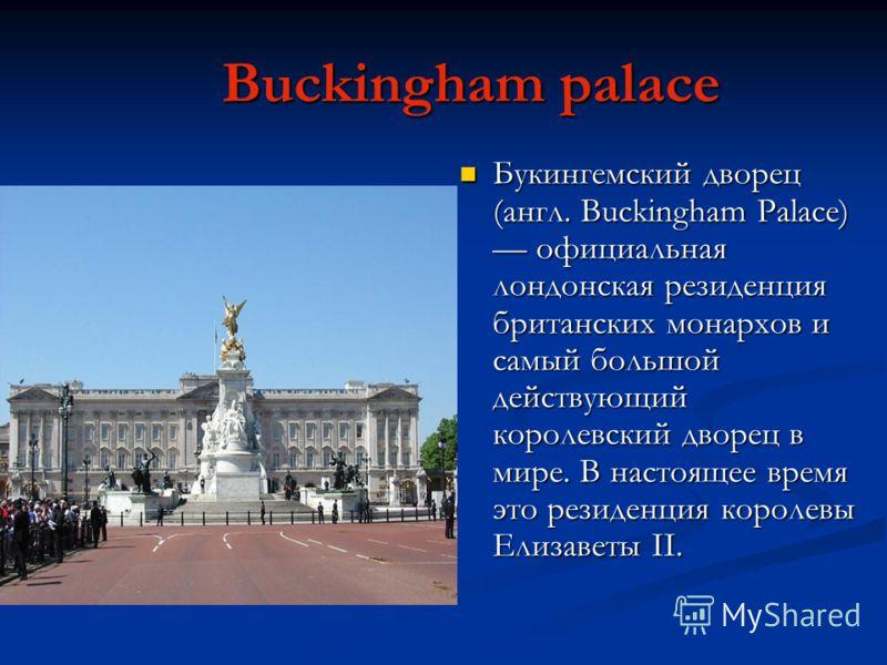 Buckingham palace Buckingham palace Букингемский дворец (англ. Buckingham Palace) официальная лондонская резиденция британских монархов и самый большой действующий королевский дворец в мире. В настоящее время это резиденция королевы Елизаветы II. Бук