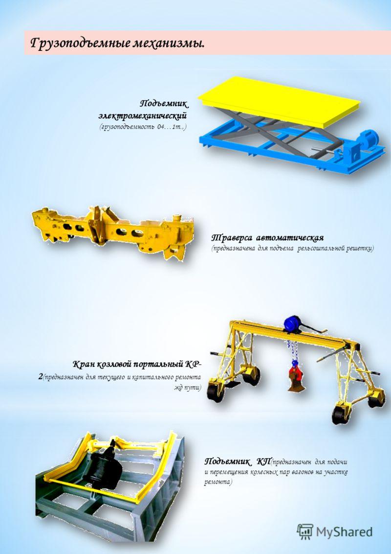 Подъемник КП (предназначен для подачи и перемещения колесных пар вагонов на участке ремонта) Кран козловой портальный КР- 2 (предназначен для текущего и капитального ремонта жд пути) Подъемник электромеханический (грузоподъемность 04…1т.,) Грузоподъе