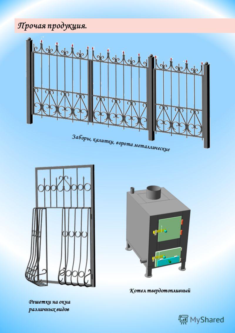 Котел твердотопливный Решетки на окна различных видов Заборы, калитки, ворота металлические Прочая продукция.