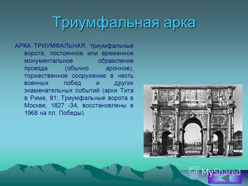 Триумфальная арка АРКА ТРИУМФАЛЬНАЯ, триумфальные ворота, постоянное или временное монументальное обрамление проезда (обычно арочное), торжественное сооружение в честь военных побед и других знаменательных событий (арки Тита в Риме, 81; Триумфальные