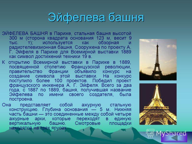 Эйфелева башня ЭЙФЕЛЕВА БАШНЯ в Париже, стальная башня высотой 300 м (сторона квадрата основания 123 м, весит 9 тыс. т); используется как обзорная и радиотелевизионная башня. Сооружена по проекту А. Г. Эйфеля в Париже для Всемирной выставки 1889 как